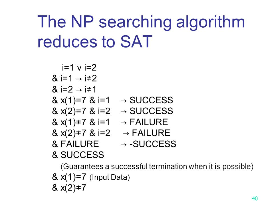 39 The NP searching algorithm reduces to the SAT problem Does there exist a number in { x(1), x(2), …, x(n) }, which is equal to 7? For example, assum