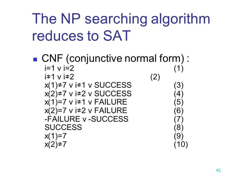 40 The NP searching algorithm reduces to SAT i=1 v i=2 & i=1 → i≠2 & i=2 → i≠1 & x(1)=7 & i=1 → SUCCESS & x(2)=7 & i=2 → SUCCESS & x(1)≠7 & i=1 → FAIL