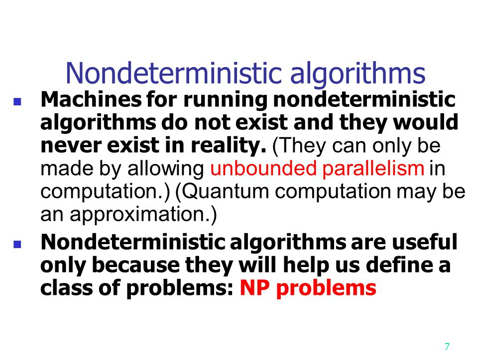 6 Nondeterministic algorithms A nondeterministic algorithm is an algorithm consisting of two phases: guessing (or choice) and checking. Furthermore, i