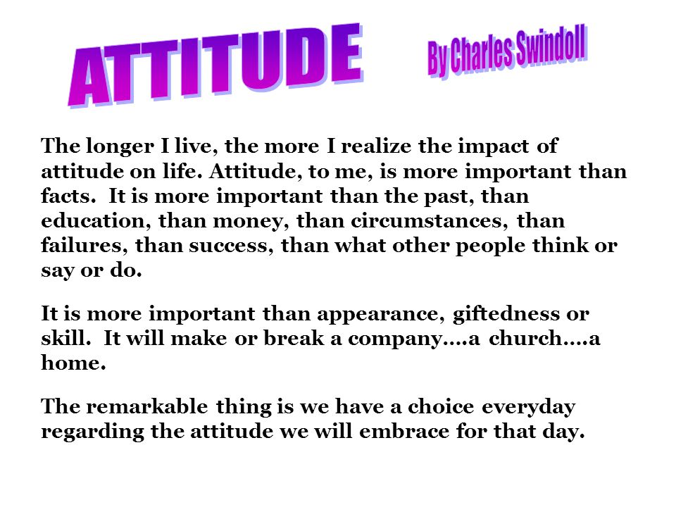 The longer I live, the more I realize the impact of attitude on life.