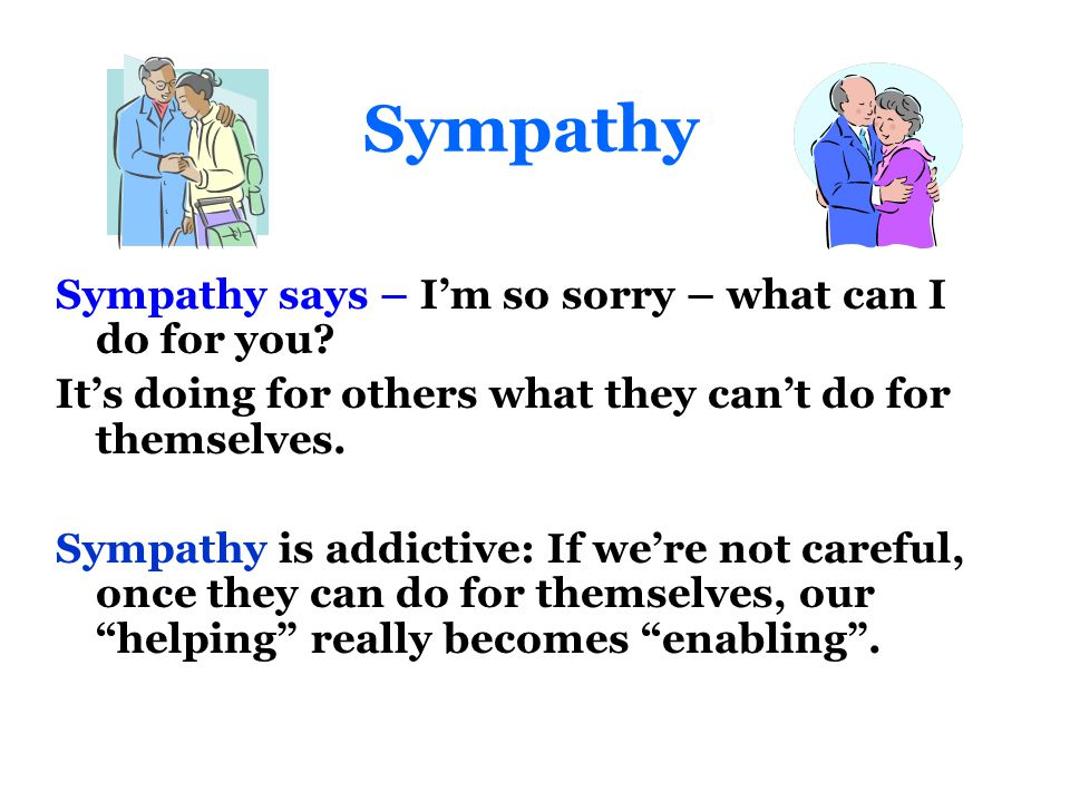 Sympathy Sympathy says – I'm so sorry – what can I do for you.