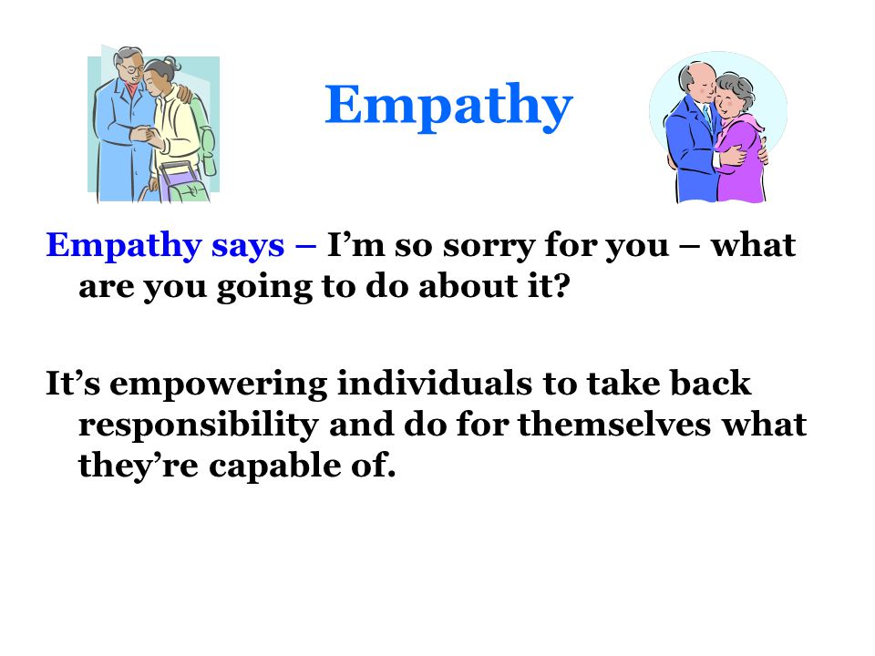 Empathy Empathy says – I'm so sorry for you – what are you going to do about it.