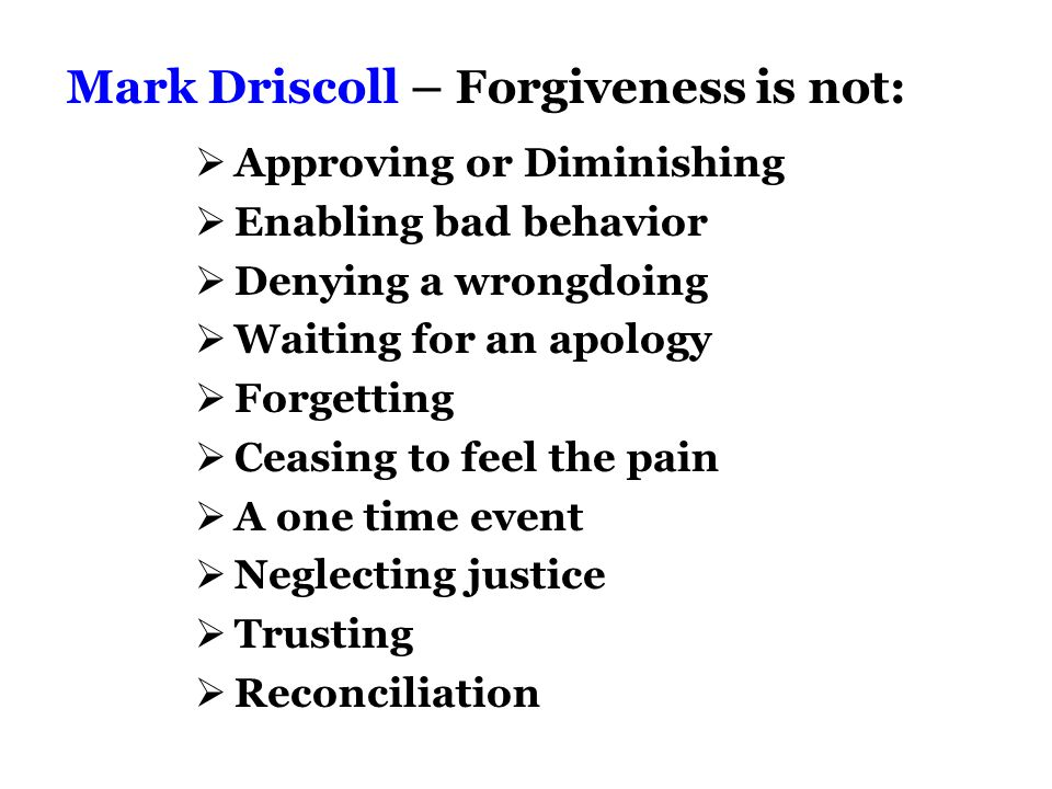 Mark Driscoll – Forgiveness is not:  Approving or Diminishing  Enabling bad behavior  Denying a wrongdoing  Waiting for an apology  Forgetting  Ceasing to feel the pain  A one time event  Neglecting justice  Trusting  Reconciliation