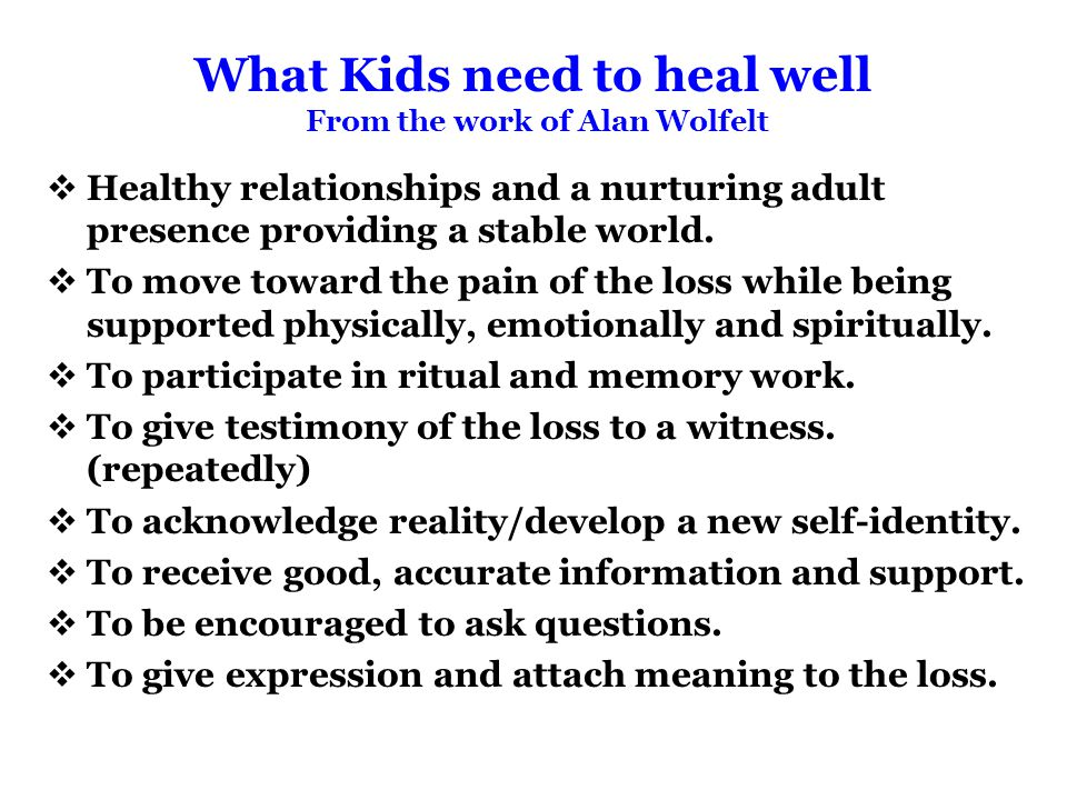 What Kids need to heal well From the work of Alan Wolfelt  Healthy relationships and a nurturing adult presence providing a stable world.