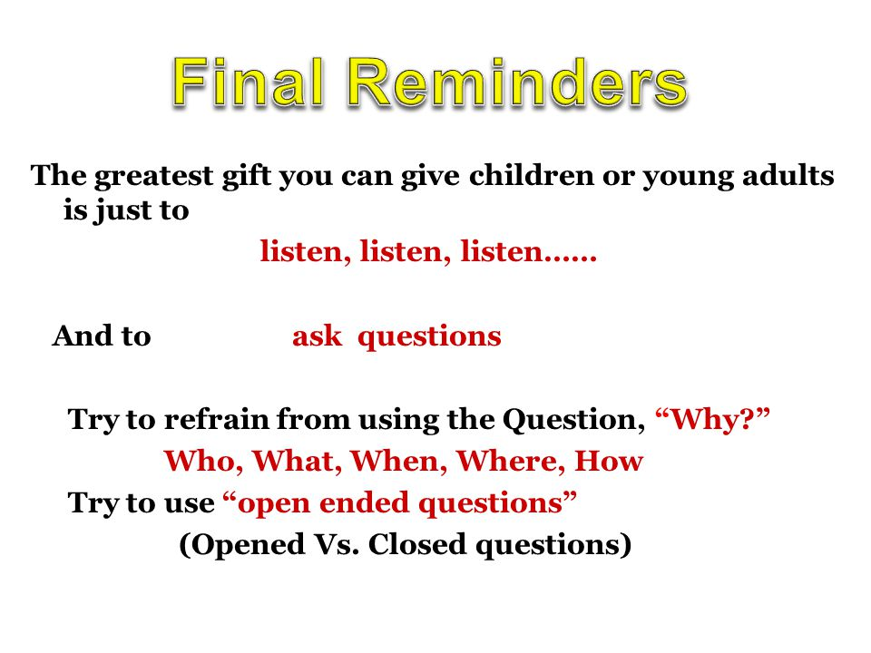 The greatest gift you can give children or young adults is just to listen, listen, listen…… And to ask questions Try to refrain from using the Question, Why Who, What, When, Where, How Try to use open ended questions (Opened Vs.