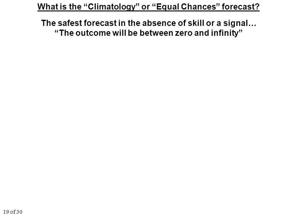 "19 of 30 What is the ""Climatology"" or ""Equal Chances"" forecast? The safest forecast in the absence of skill or a signal… ""The outcome will be between"