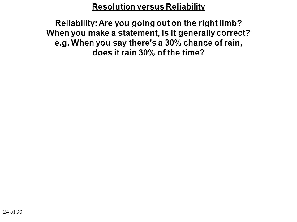 24 of 30 Resolution versus Reliability Reliability: Are you going out on the right limb? When you make a statement, is it generally correct? e.g. When