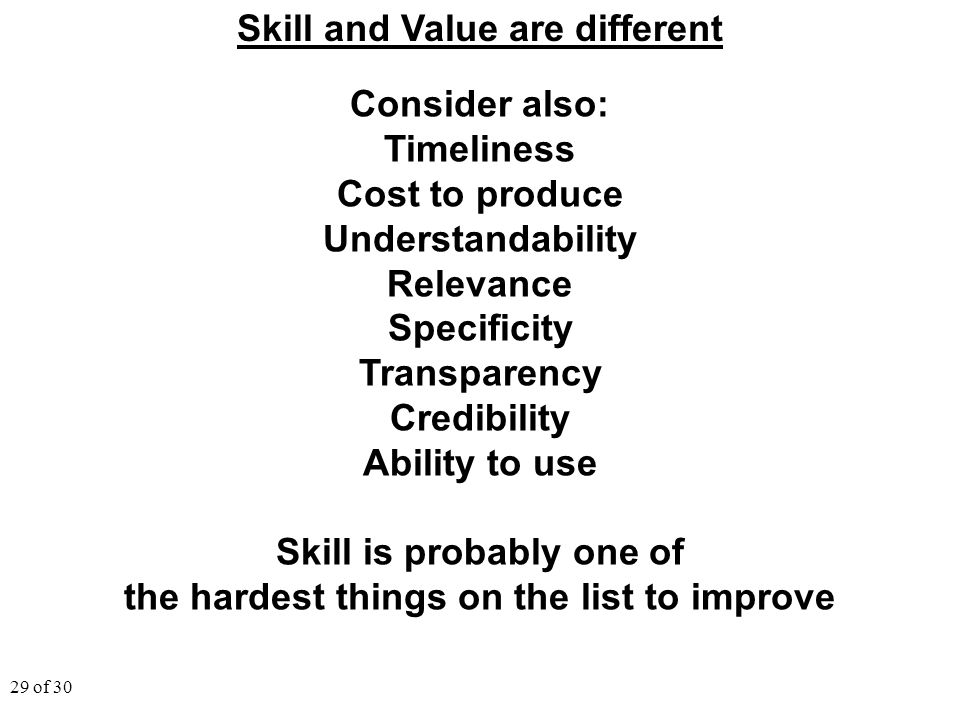 29 of 30 Skill and Value are different Consider also: Timeliness Cost to produce Understandability Relevance Specificity Transparency Credibility Abil