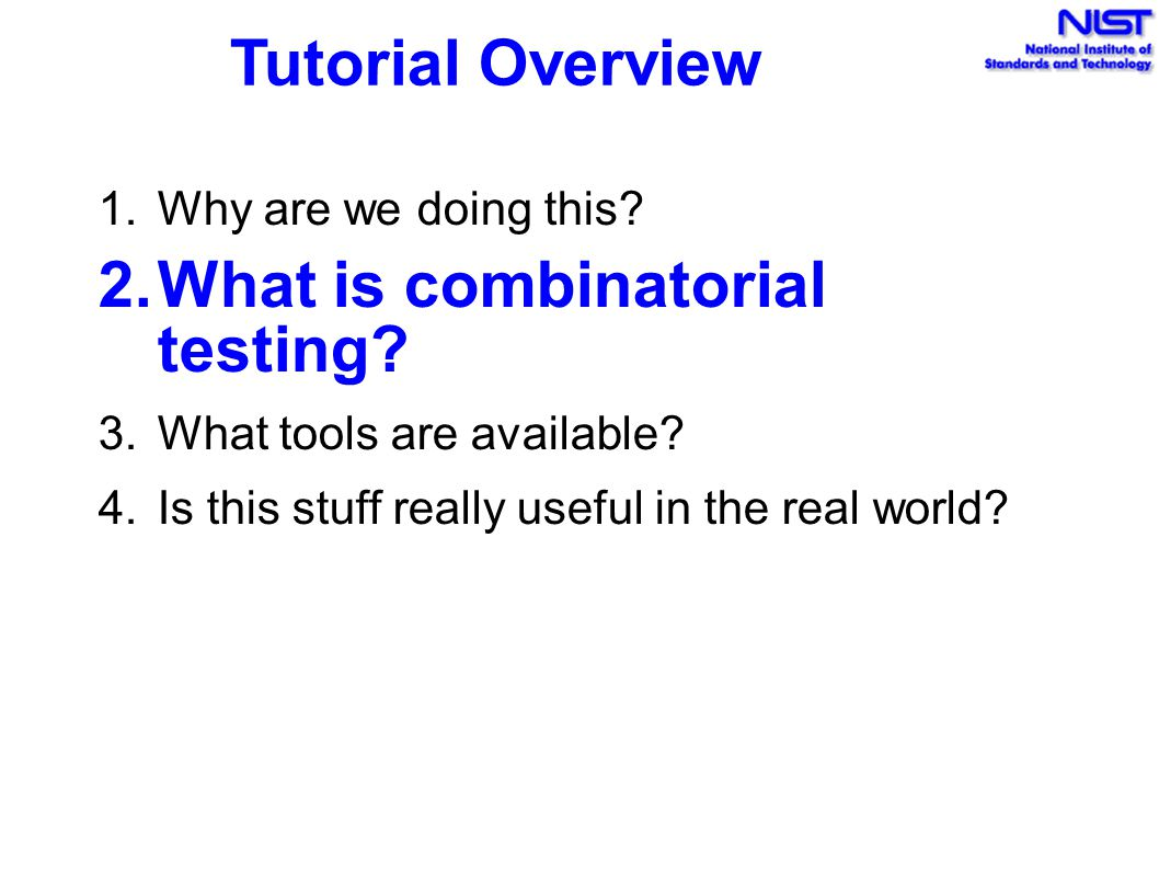 Tutorial Overview 1.Why are we doing this. 2.What is combinatorial testing.