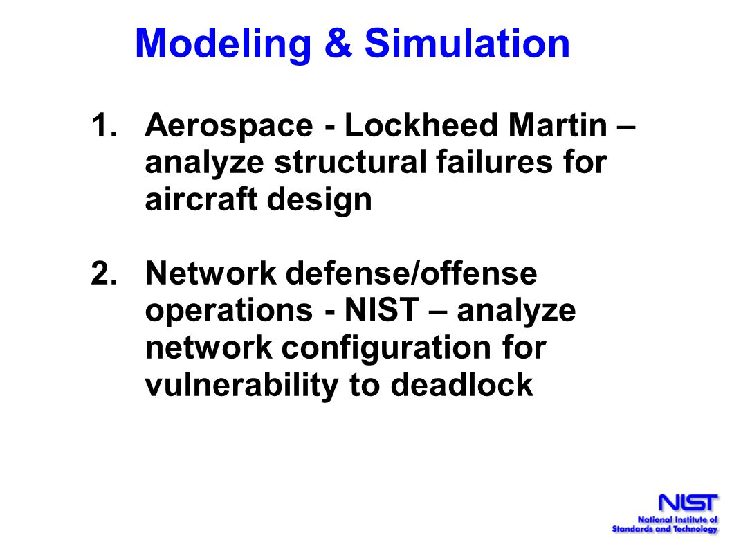 Modeling & Simulation 1.Aerospace - Lockheed Martin – analyze structural failures for aircraft design 2.Network defense/offense operations - NIST – analyze network configuration for vulnerability to deadlock
