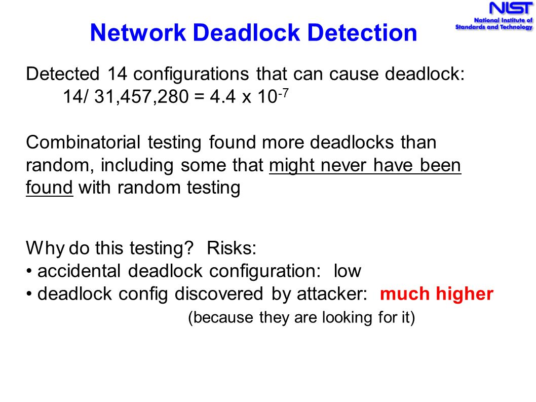 Network Deadlock Detection Detected 14 configurations that can cause deadlock: 14/ 31,457,280 = 4.4 x 10 -7 Combinatorial testing found more deadlocks than random, including some that might never have been found with random testing Why do this testing.