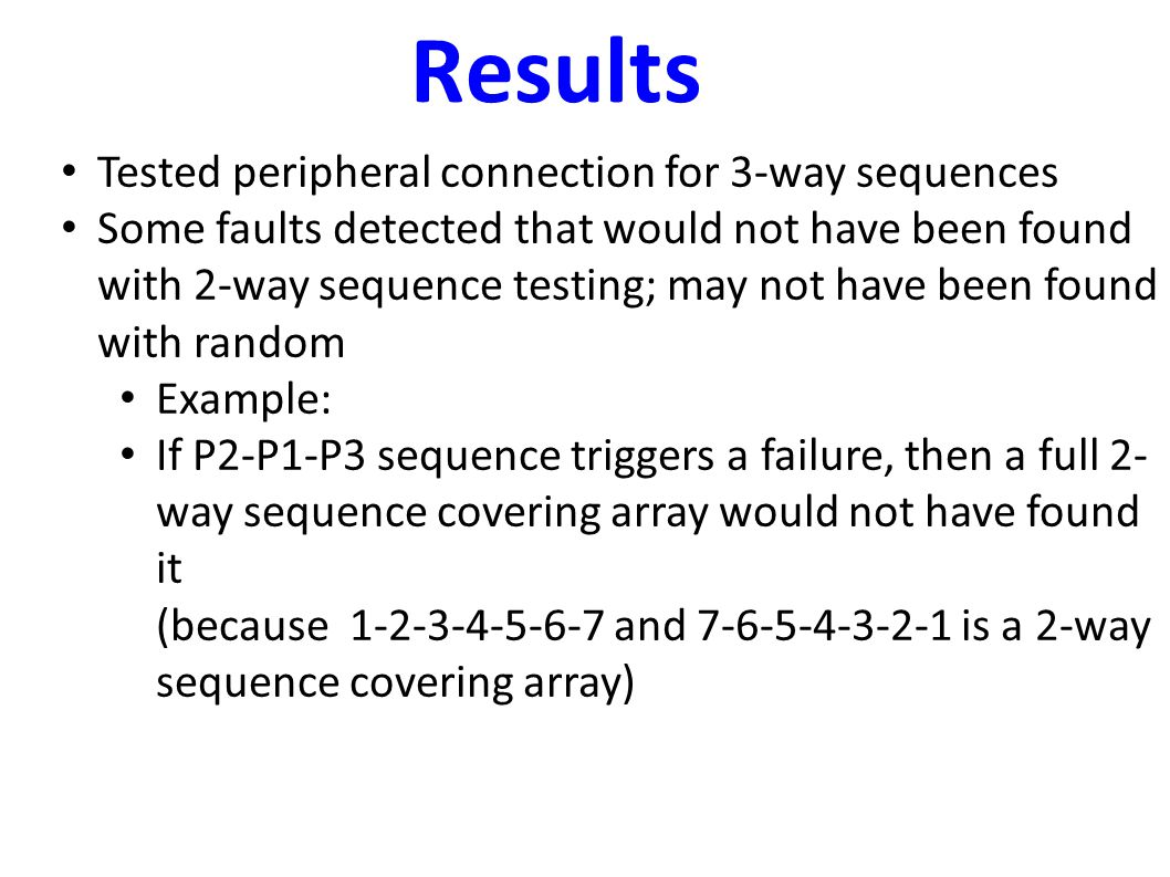 Results Tested peripheral connection for 3-way sequences Some faults detected that would not have been found with 2-way sequence testing; may not have been found with random Example: If P2-P1-P3 sequence triggers a failure, then a full 2- way sequence covering array would not have found it (because 1-2-3-4-5-6-7 and 7-6-5-4-3-2-1 is a 2-way sequence covering array)