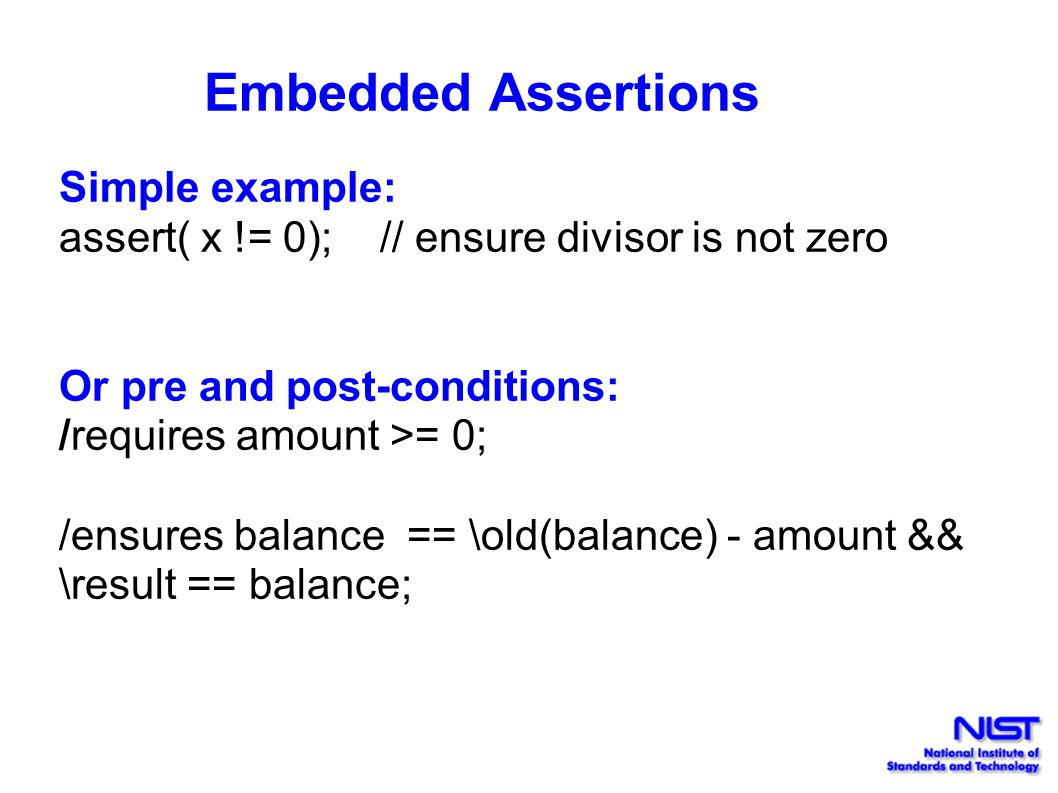 Embedded Assertions Simple example: assert( x != 0); // ensure divisor is not zero Or pre and post-conditions: /requires amount >= 0; /ensures balance == \old(balance) - amount && \result == balance;