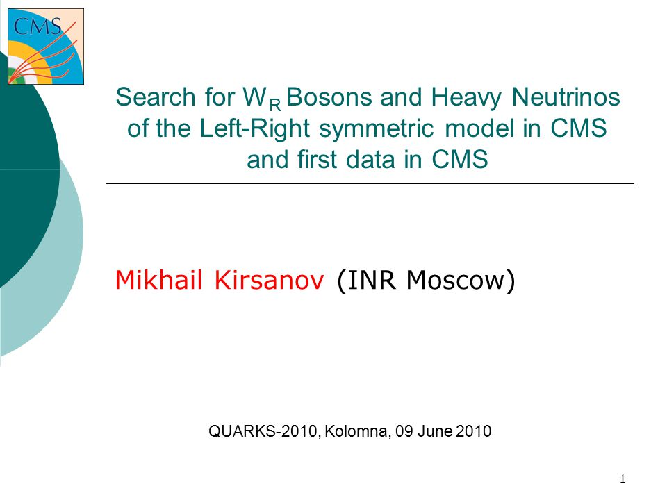 1 Search for W R Bosons and Heavy Neutrinos of the Left-Right symmetric model in CMS and first data in CMS Mikhail Kirsanov (INR Moscow) ‏ QUARKS-2010, Kolomna, 09 June 2010