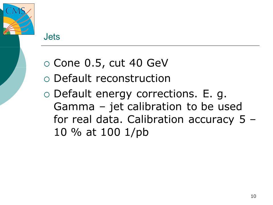 10 Jets  Cone 0.5, cut 40 GeV  Default reconstruction  Default energy corrections.