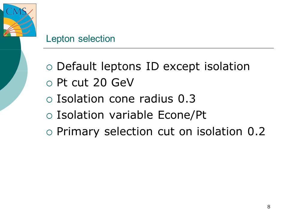 8 Lepton selection  Default leptons ID except isolation  Pt cut 20 GeV  Isolation cone radius 0.3  Isolation variable Econe/Pt  Primary selection cut on isolation 0.2