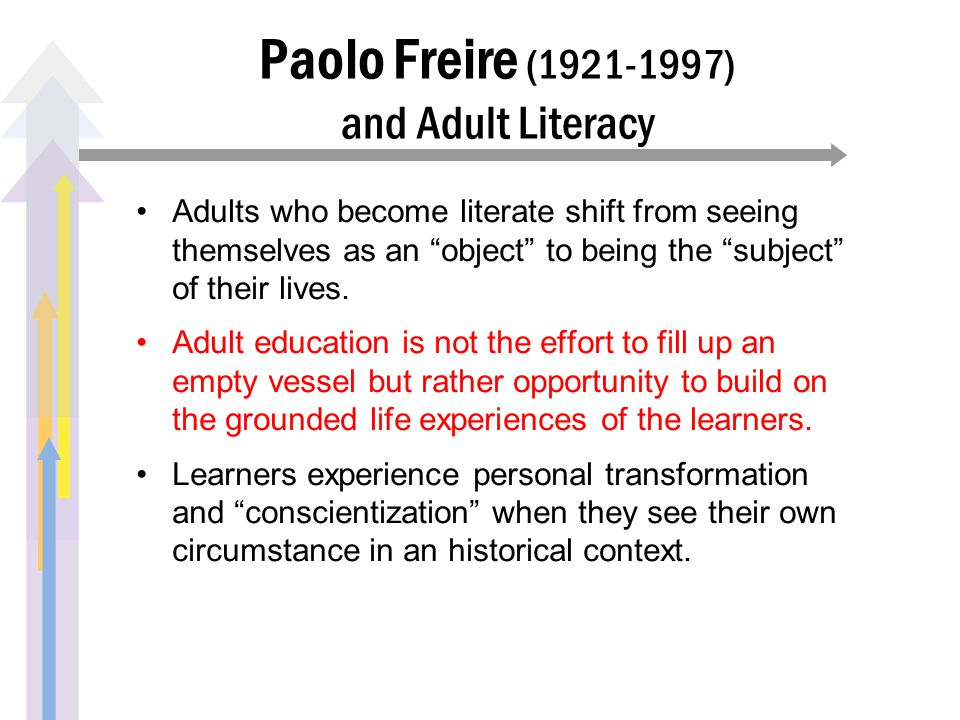 Paolo Freire (1921-1997) and Adult Literacy Adults who become literate shift from seeing themselves as an object to being the subject of their lives.