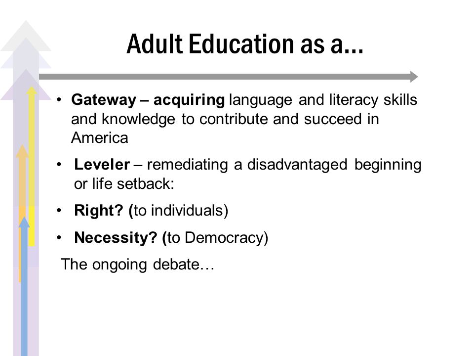 Adult Education as a… Gateway – acquiring language and literacy skills and knowledge to contribute and succeed in America Leveler – remediating a disa