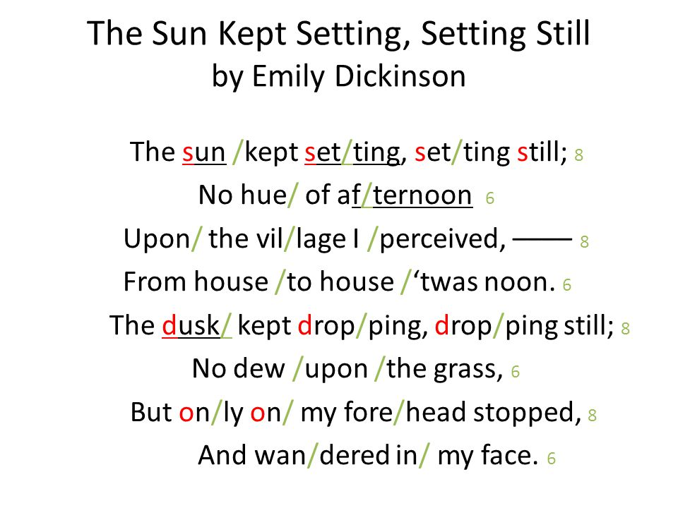 The Sun Kept Setting, Setting Still by Emily Dickinson The sun /kept set/ting, set/ting still; 8 No hue/ of af/ternoon 6 Upon/ the vil/lage I /perceived, –––– 8 From house /to house /'twas noon.