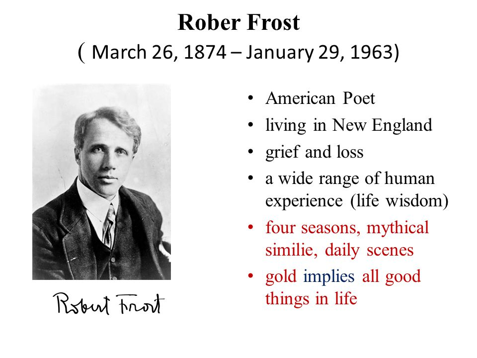 Rober Frost ( March 26, 1874 – January 29, 1963) American Poet living in New England grief and loss a wide range of human experience (life wisdom) four seasons, mythical similie, daily scenes gold implies all good things in life
