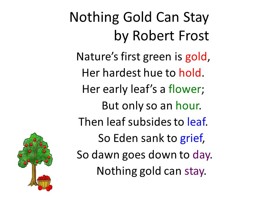 Nothing Gold Can Stay by Robert Frost Nature's / first green / is gold, 6 Her har/dest hue / to hold.
