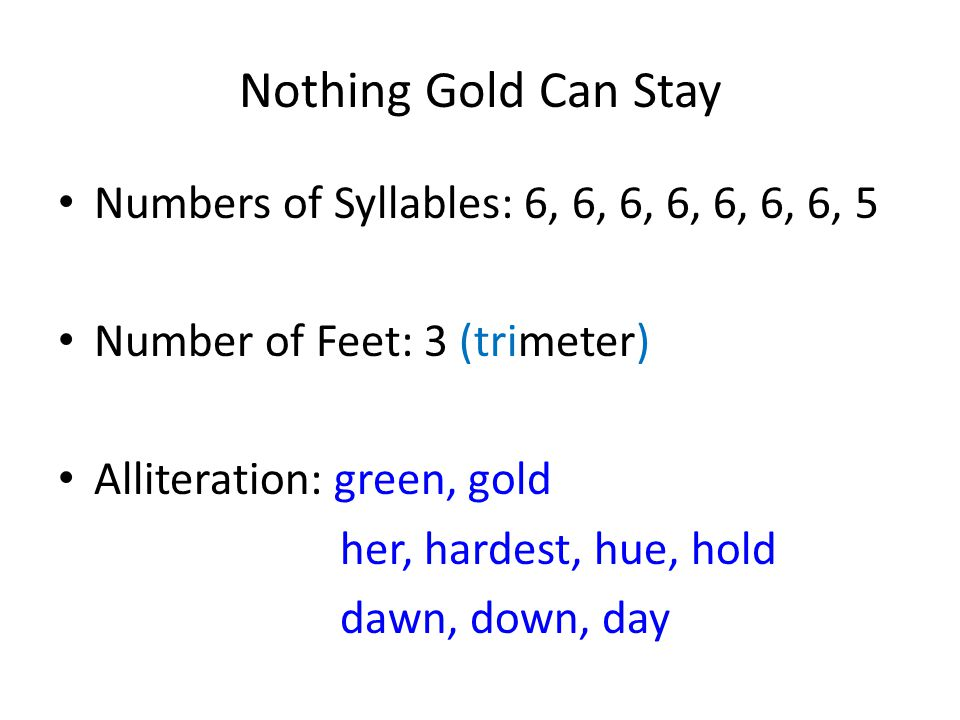 Nothing Gold Can Stay Numbers of Syllables: 6, 6, 6, 6, 6, 6, 6, 5 Number of Feet: 3 (trimeter) Alliteration: green, gold her, hardest, hue, hold dawn, down, day