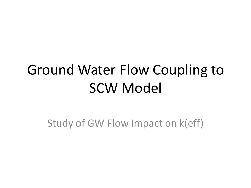 Ground Water Flow Coupling to SCW Model Study of GW Flow Impact on k(eff)