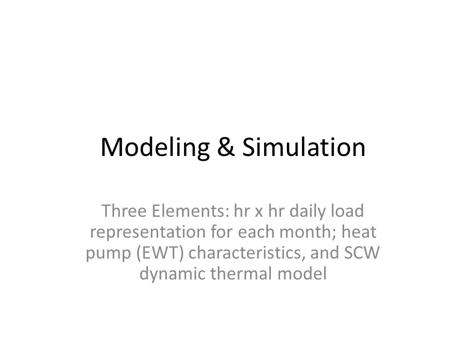 Modeling & Simulation Three Elements: hr x hr daily load representation for each month; heat pump (EWT) characteristics, and SCW dynamic thermal model