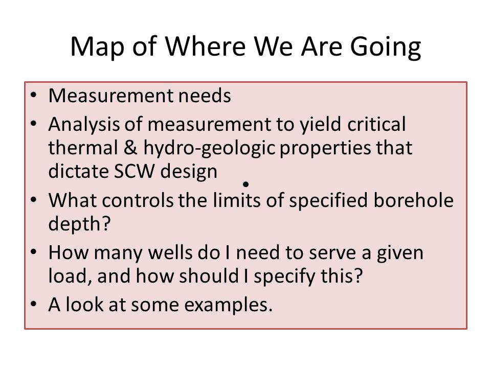 Map of Where We Are Going Measurement needs Analysis of measurement to yield critical thermal & hydro-geologic properties that dictate SCW design What controls the limits of specified borehole depth.