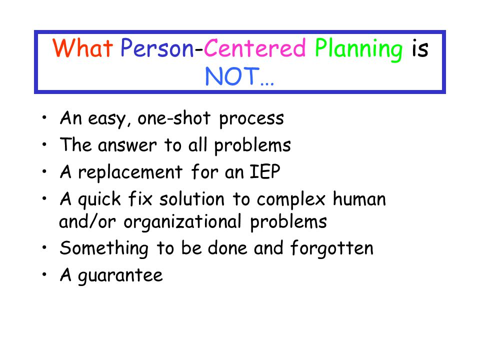 What Person-Centered Planning is NOT… An easy, one-shot process The answer to all problems A replacement for an IEP A quick fix solution to complex human and/or organizational problems Something to be done and forgotten A guarantee
