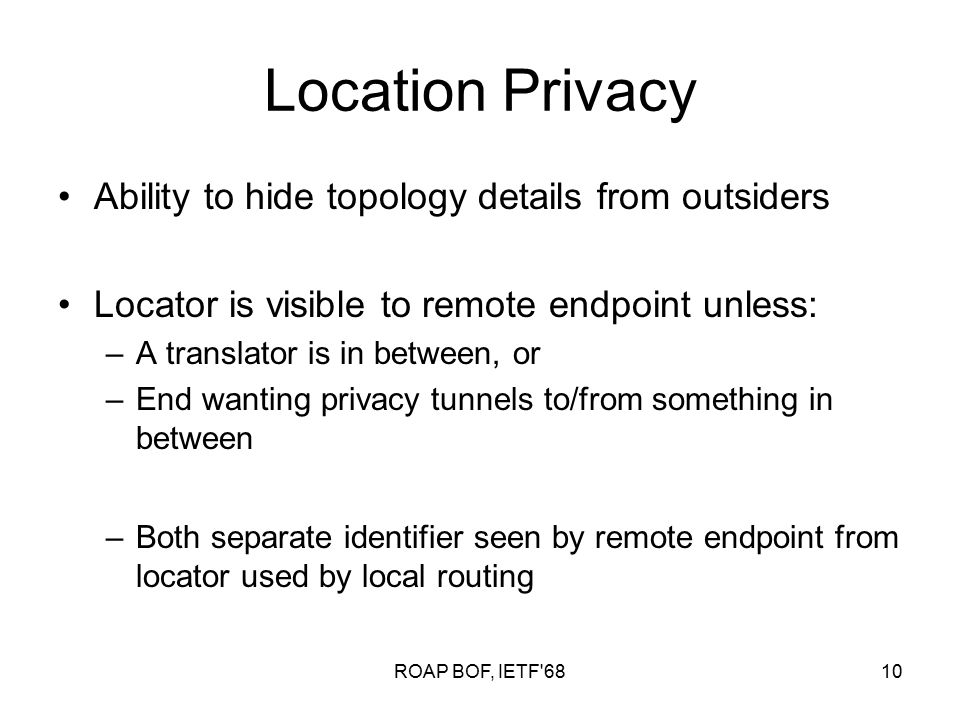 ROAP BOF, IETF 6810 Location Privacy Ability to hide topology details from outsiders Locator is visible to remote endpoint unless: –A translator is in between, or –End wanting privacy tunnels to/from something in between –Both separate identifier seen by remote endpoint from locator used by local routing
