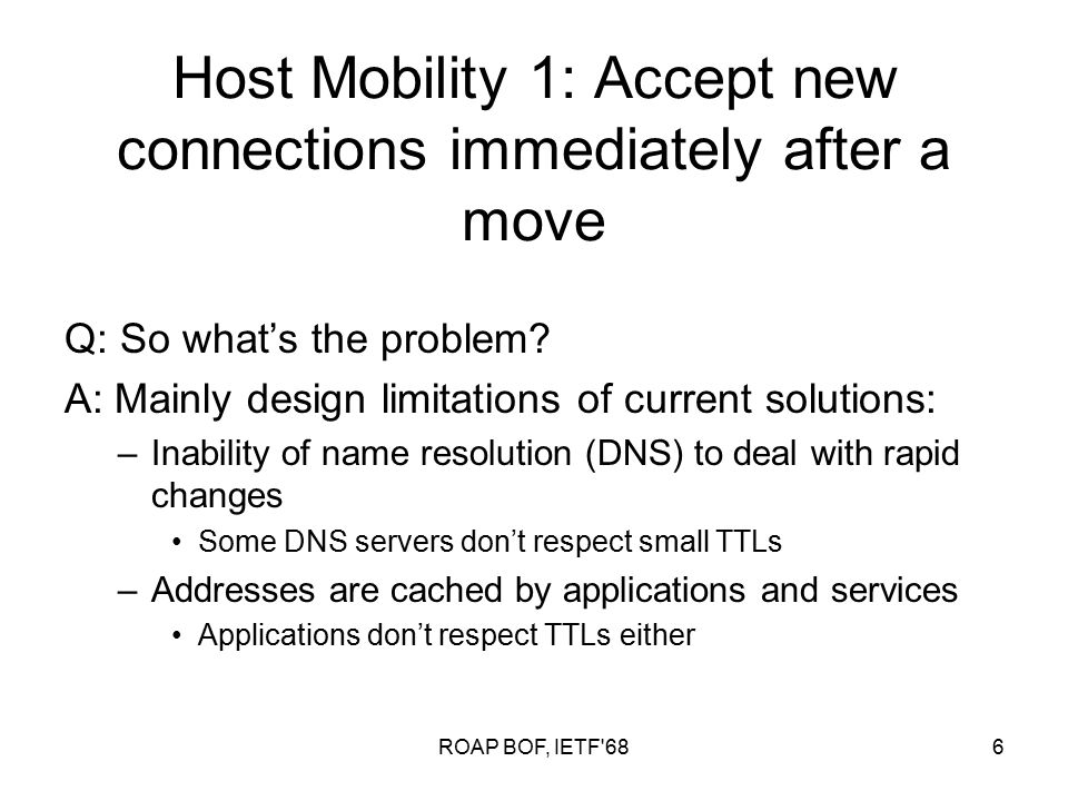 ROAP BOF, IETF 686 Host Mobility 1: Accept new connections immediately after a move Q: So what's the problem.