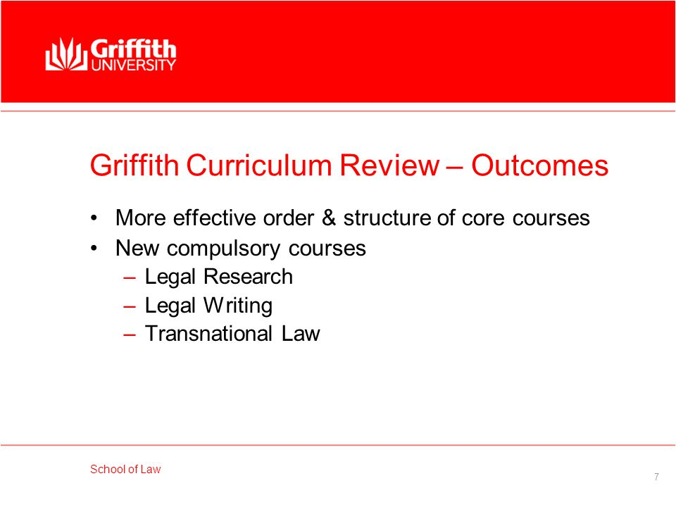School of Law 8 Griffith Curriculum Review – Outcomes Incremental development of student knowledge in key areas – Vertical Subjects –Legal theory & interdisciplinarity –Group work –Ethics –Generic & legal skills –Internationalisation –Indigenous awareness