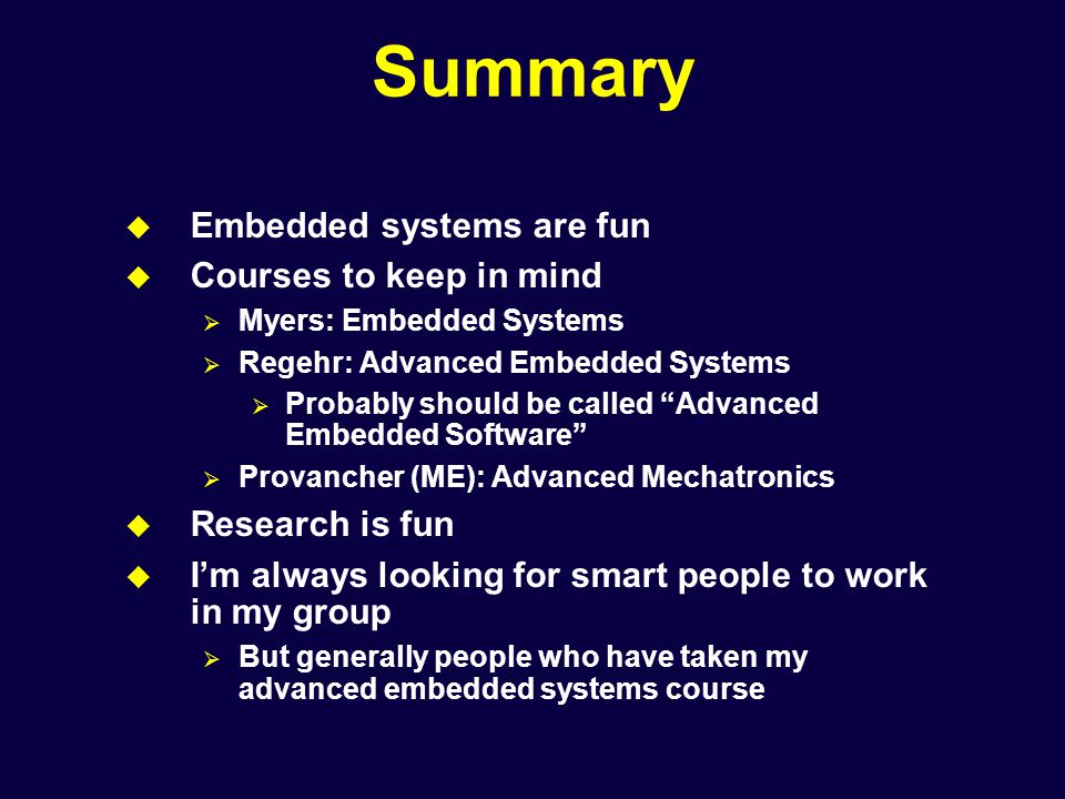 Summary  Embedded systems are fun  Courses to keep in mind  Myers: Embedded Systems  Regehr: Advanced Embedded Systems  Probably should be called Advanced Embedded Software  Provancher (ME): Advanced Mechatronics  Research is fun  I'm always looking for smart people to work in my group  But generally people who have taken my advanced embedded systems course