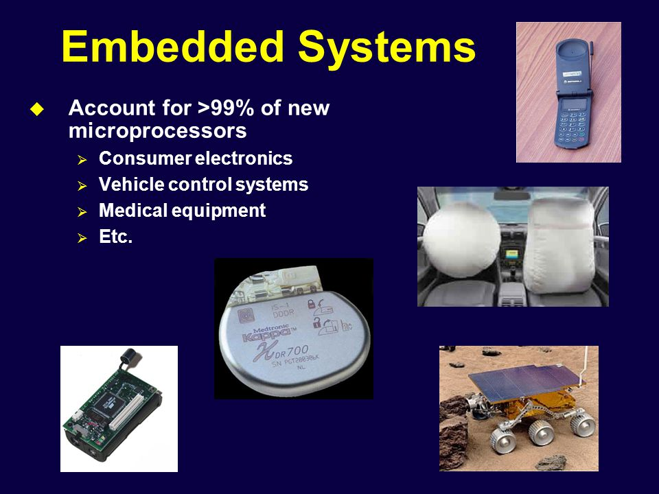 Embedded Systems  Account for >99% of new microprocessors  Consumer electronics  Vehicle control systems  Medical equipment  Etc.