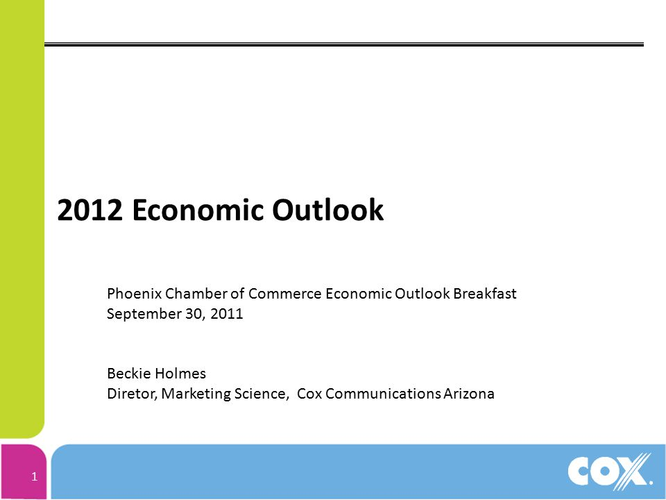 1 2012 Economic Outlook Phoenix Chamber of Commerce Economic Outlook Breakfast September 30, 2011 Beckie Holmes Diretor, Marketing Science, Cox Commun