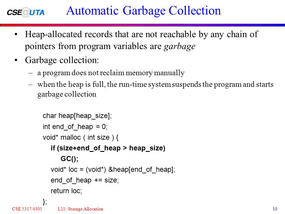 CSE 5317/4305 L11: Storage Allocation10 Automatic Garbage Collection Heap-allocated records that are not reachable by any chain of pointers from program variables are garbage Garbage collection: –a program does not reclaim memory manually –when the heap is full, the run-time system suspends the program and starts garbage collection char heap[heap_size]; int end_of_heap = 0; void* malloc ( int size ) { if (size+end_of_heap > heap_size) GC(); void* loc = (void*) &heap[end_of_heap]; end_of_heap += size; return loc; };