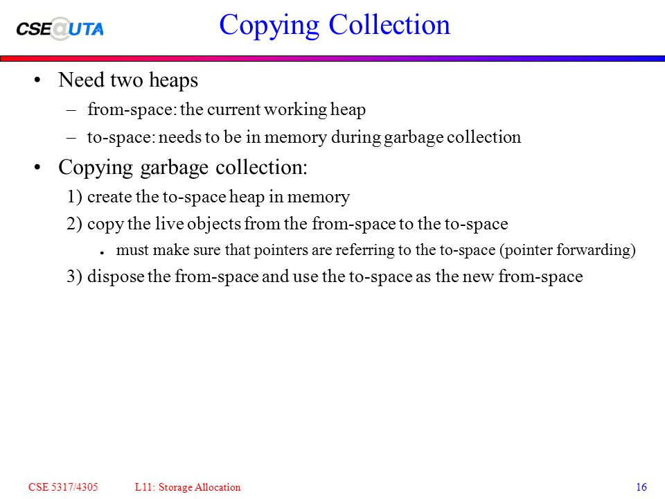 CSE 5317/4305 L11: Storage Allocation16 Copying Collection Need two heaps –from-space: the current working heap –to-space: needs to be in memory durin