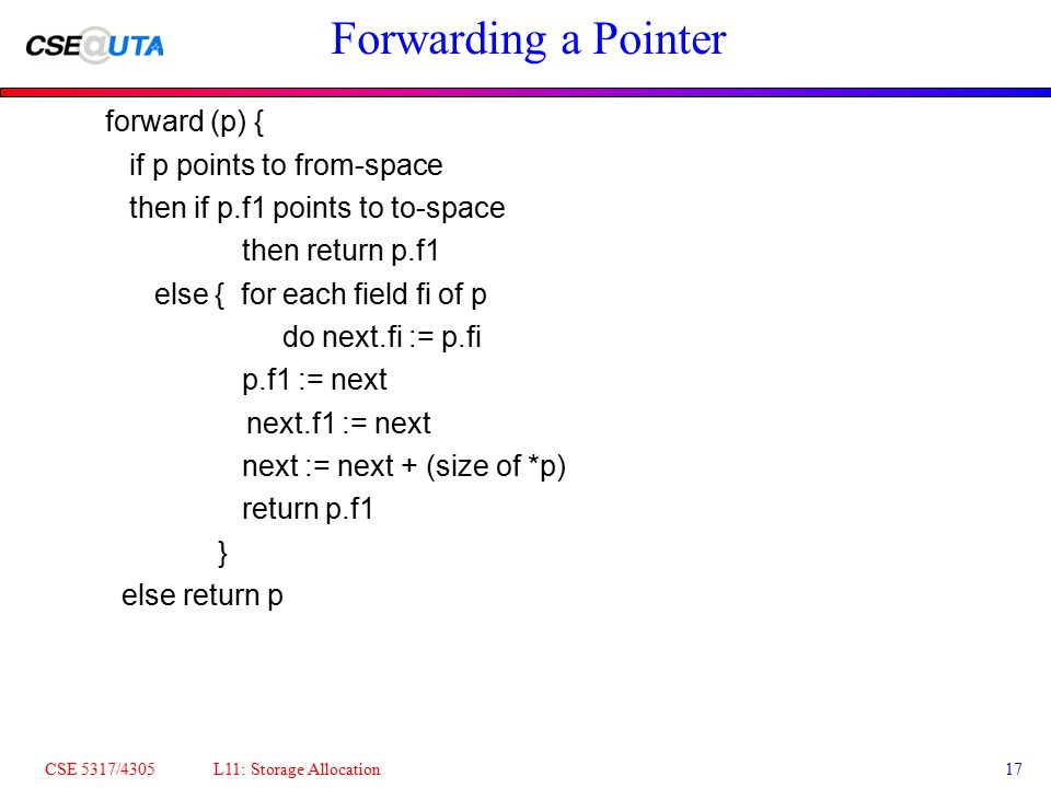 CSE 5317/4305 L11: Storage Allocation17 Forwarding a Pointer forward (p) { if p points to from-space then if p.f1 points to to-space then return p.f1 else { for each field fi of p do next.fi := p.fi p.f1 := next next.f1 := next next := next + (size of *p) return p.f1 } else return p