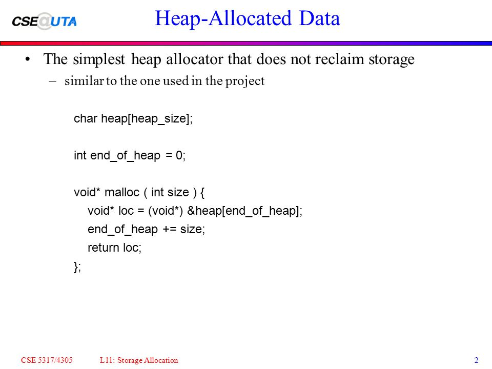 CSE 5317/4305 L11: Storage Allocation2 Heap-Allocated Data The simplest heap allocator that does not reclaim storage –similar to the one used in the project char heap[heap_size]; int end_of_heap = 0; void* malloc ( int size ) { void* loc = (void*) &heap[end_of_heap]; end_of_heap += size; return loc; };