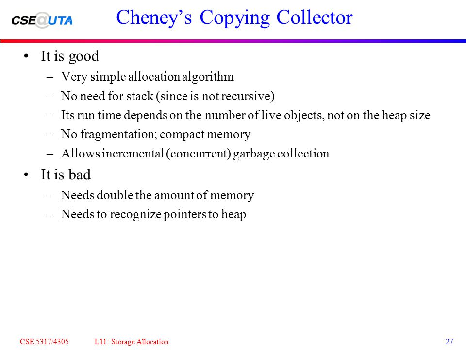 CSE 5317/4305 L11: Storage Allocation27 Cheney's Copying Collector It is good –Very simple allocation algorithm –No need for stack (since is not recur