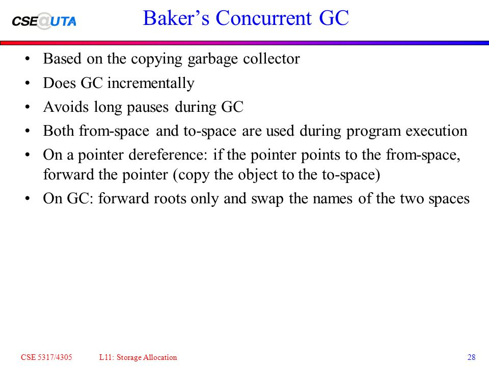 CSE 5317/4305 L11: Storage Allocation28 Baker's Concurrent GC Based on the copying garbage collector Does GC incrementally Avoids long pauses during G