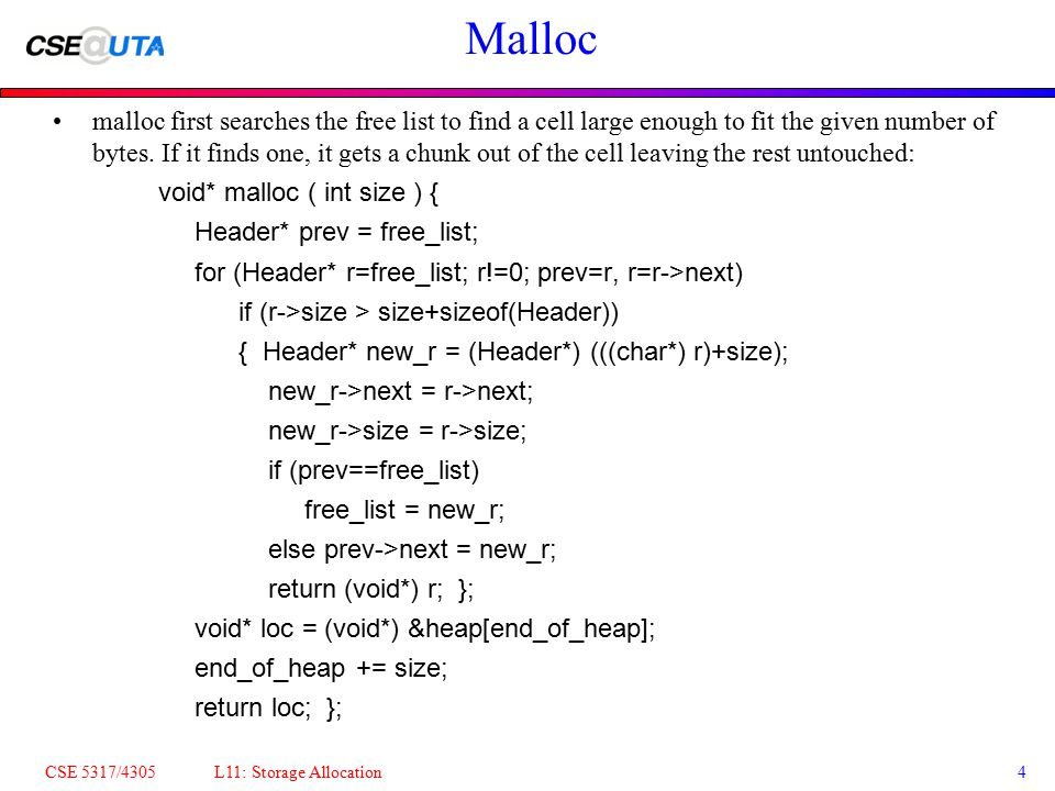 CSE 5317/4305 L11: Storage Allocation4 Malloc malloc first searches the free list to find a cell large enough to fit the given number of bytes. If it