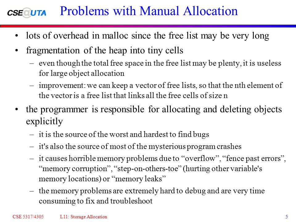 CSE 5317/4305 L11: Storage Allocation5 Problems with Manual Allocation lots of overhead in malloc since the free list may be very long fragmentation o