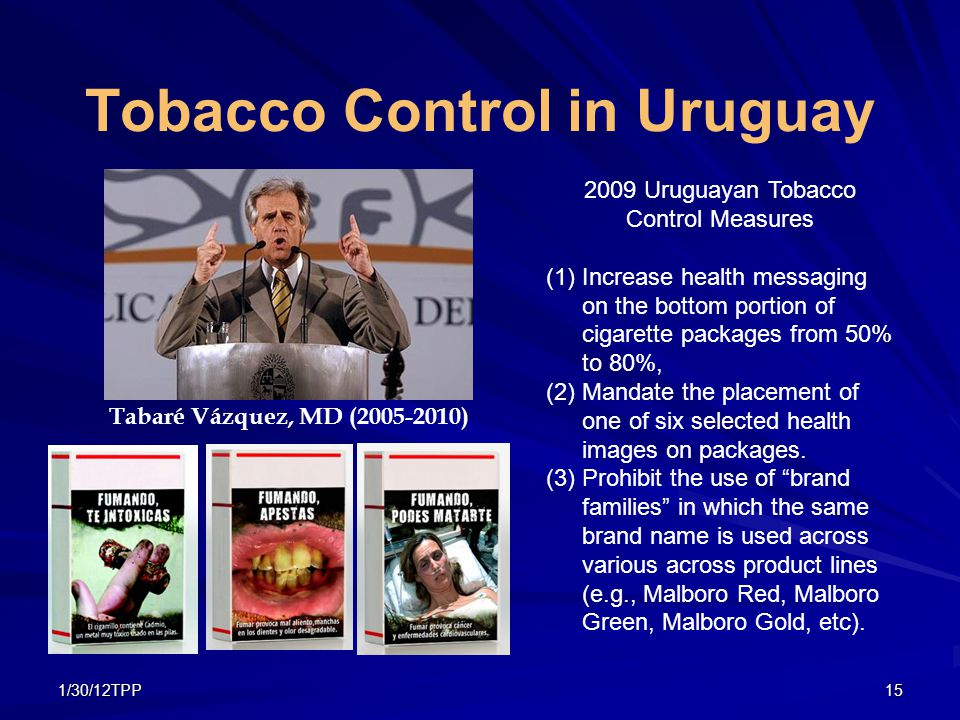 1/30/12TPP15 Tobacco Control in Uruguay José Mujica (2010-) Tabaré Vázquez, MD (2005-2010) 2009 Uruguayan Tobacco Control Measures (1)Increase health messaging on the bottom portion of cigarette packages from 50% to 80%, (2)Mandate the placement of one of six selected health images on packages.