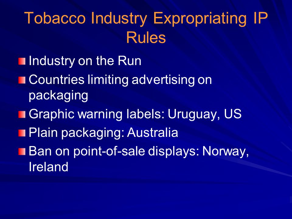 Tobacco Industry Expropriating IP Rules Industry on the Run Countries limiting advertising on packaging Graphic warning labels: Uruguay, US Plain packaging: Australia Ban on point-of-sale displays: Norway, Ireland