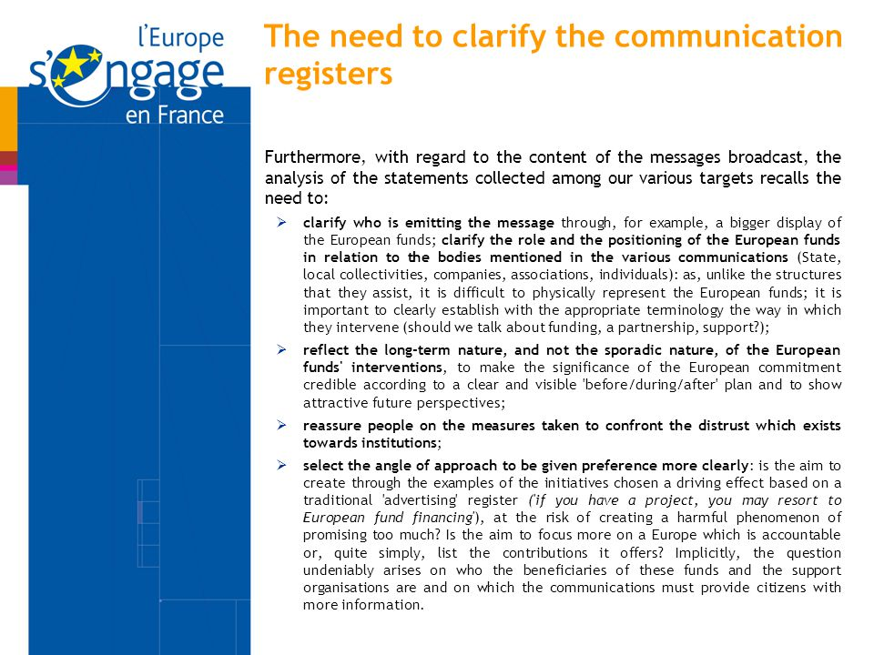 The need to clarify the communication registers Furthermore, with regard to the content of the messages broadcast, the analysis of the statements collected among our various targets recalls the need to:  clarify who is emitting the message through, for example, a bigger display of the European funds; clarify the role and the positioning of the European funds in relation to the bodies mentioned in the various communications (State, local collectivities, companies, associations, individuals): as, unlike the structures that they assist, it is difficult to physically represent the European funds; it is important to clearly establish with the appropriate terminology the way in which they intervene (should we talk about funding, a partnership, support?);  reflect the long-term nature, and not the sporadic nature, of the European funds interventions, to make the significance of the European commitment credible according to a clear and visible before/during/after plan and to show attractive future perspectives;  reassure people on the measures taken to confront the distrust which exists towards institutions;  select the angle of approach to be given preference more clearly: is the aim to create through the examples of the initiatives chosen a driving effect based on a traditional advertising register ( if you have a project, you may resort to European fund financing ), at the risk of creating a harmful phenomenon of promising too much.