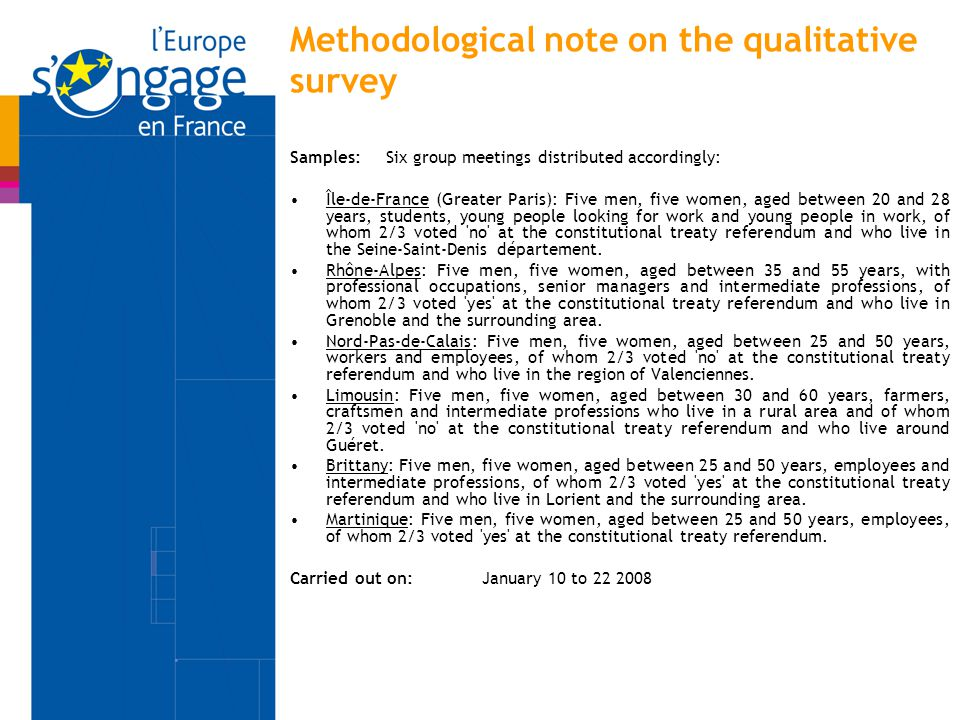 Methodological note on the qualitative survey Samples: Six group meetings distributed accordingly: Île-de-France (Greater Paris): Five men, five women, aged between 20 and 28 years, students, young people looking for work and young people in work, of whom 2/3 voted no at the constitutional treaty referendum and who live in the Seine-Saint-Denis département.