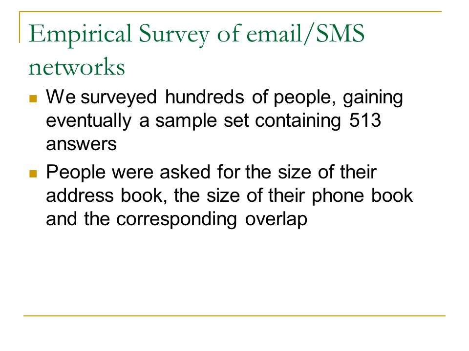 Empirical Survey of email/SMS networks We surveyed hundreds of people, gaining eventually a sample set containing 513 answers People were asked for the size of their address book, the size of their phone book and the corresponding overlap