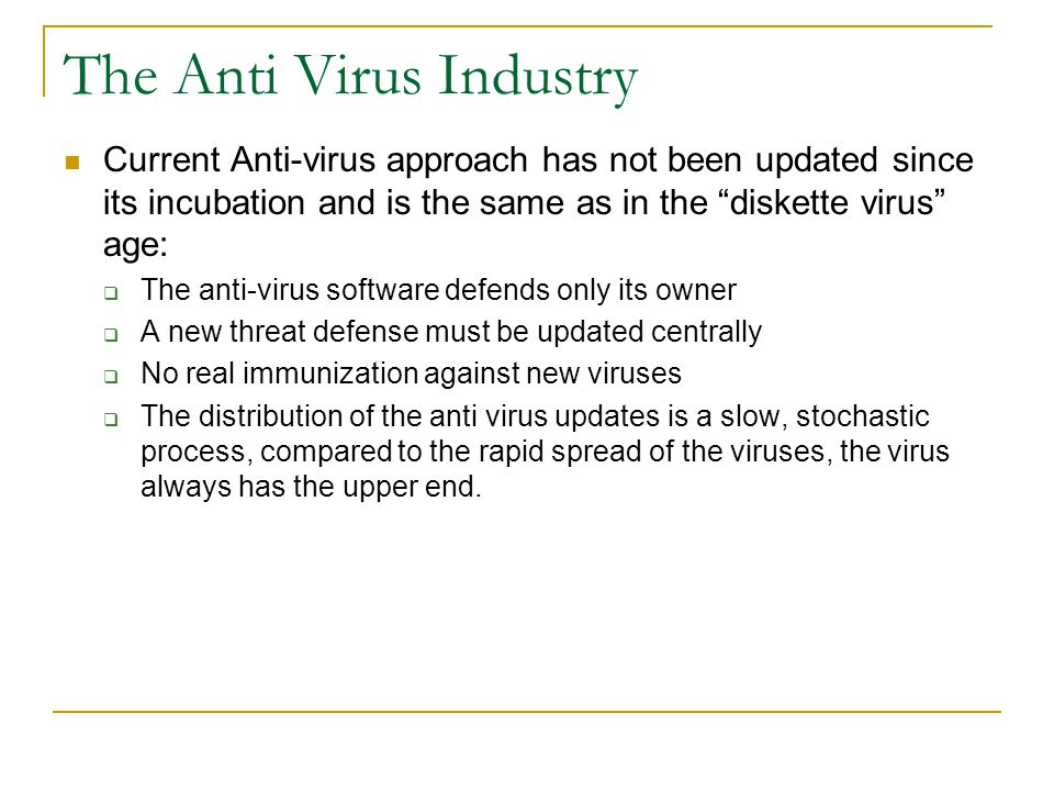 The Anti Virus Industry Current Anti-virus approach has not been updated since its incubation and is the same as in the diskette virus age:  The anti-virus software defends only its owner  A new threat defense must be updated centrally  No real immunization against new viruses  The distribution of the anti virus updates is a slow, stochastic process, compared to the rapid spread of the viruses, the virus always has the upper end.